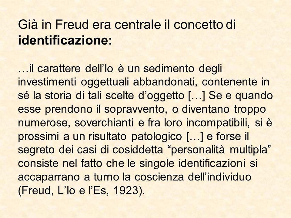 Già in Freud era centrale il concetto di identificazione: …il carattere dell'Io è un sedimento degli investimenti oggettuali abbandonati, contenente in sé la storia di tali scelte d'oggetto […] Se e quando esse prendono il sopravvento, o diventano troppo numerose, soverchianti e fra loro incompatibili, si è prossimi a un risultato patologico […] e forse il segreto dei casi di cosiddetta personalità multipla consiste nel fatto che le singole identificazioni si accaparrano a turno la coscienza dell'individuo (Freud, L'Io e l'Es, 1923).